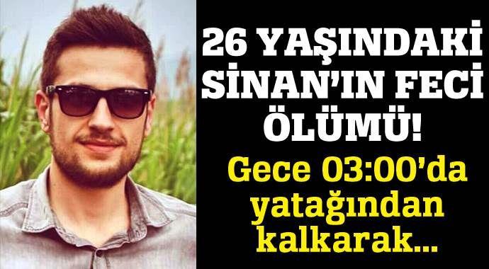 26 yaşındaki Sinan'ın feci ölümü!