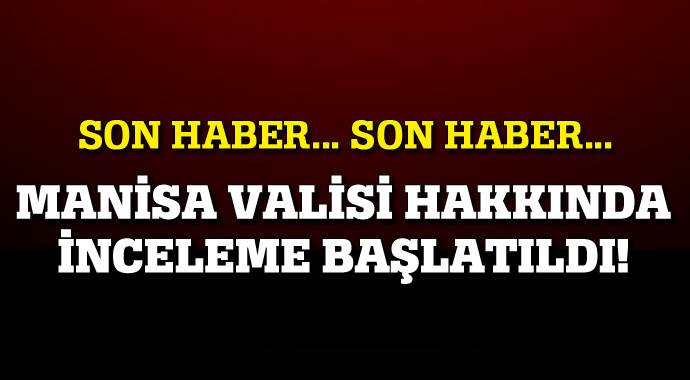 Manisa Valisi Erdoğan Bektaş hakkında inceleme başlatıldı!