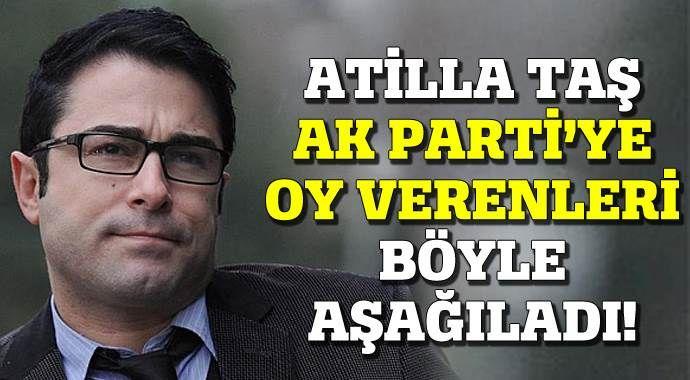 Atilla Taş AK Parti'ye oy verenleri böyle aşağıladı!