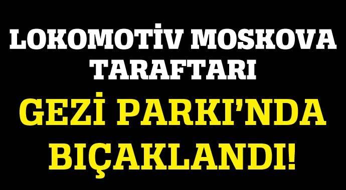 Lokomotif Moskova taraftarı Gezi Parkı'nda bıçaklandı!