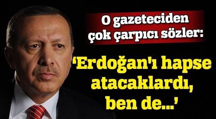 Erdoğan'ı hapse atacaklardı ben de ömür boyu yatacaktım