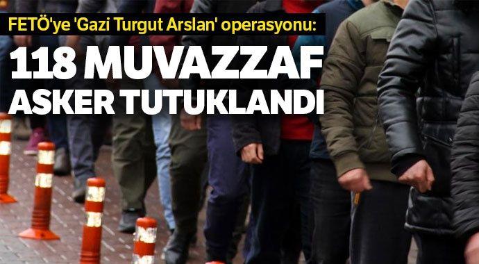 FETÖ'ye 'Gazi Turgut Arslan' operasyonu: 118 muvazzaf asker tutuklandı
