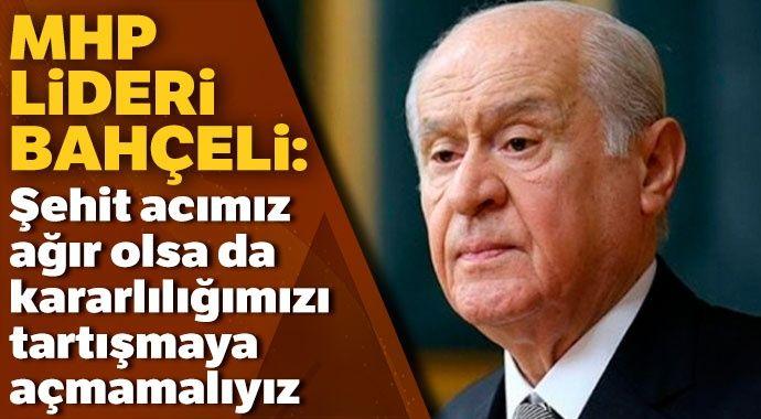 MHP Lideri Bahçeli: Şehit acımız ağır olsa da kararlılığımızı tartışmaya açmamalıyız