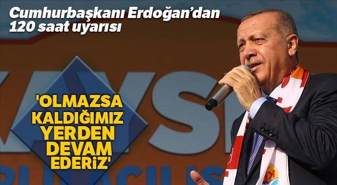 Cumhurbaşkanı Erdoğan: 'Olmazsa 120 saatin bitiminde kaldığımız yerden devam ederiz'