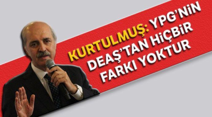 Numan Kurtulmuş: YPG'nin DEAŞ'tan hiçbir farkı yoktur