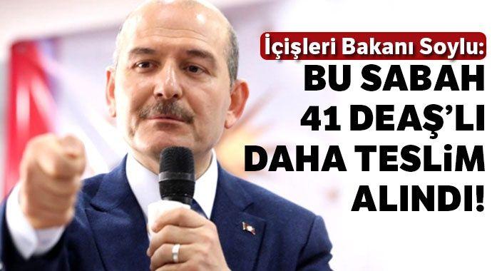 Süleyman Soylu açıkladı: Bu sabah itibariyle 41 DEAŞ'lı daha teslim alındı
