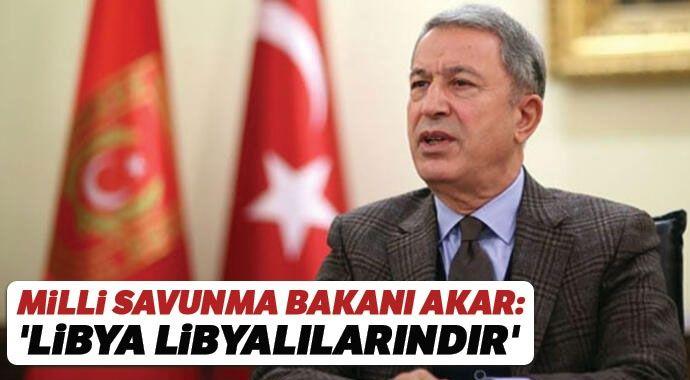 Milli Savunma Bakanı Akar: 'Libya Libyalılarındır'
