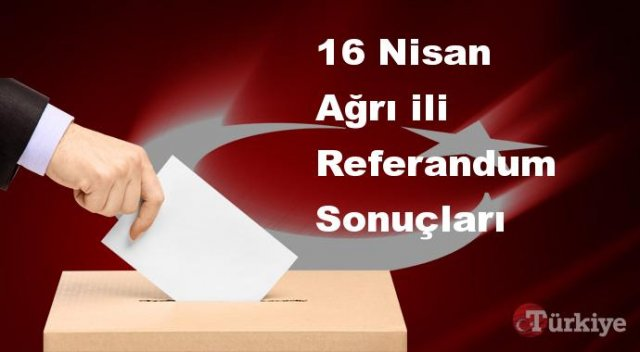 Ağrı 16 Nisan Referandum sonuçları | Ağrı referandumda Evet mi Hayır mı dedi?