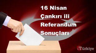Çankırı 16 Nisan Referandum sonuçları | Çankırı referandumda Evet mi Hayır mı dedi?