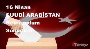 SUUDİ ARABİSTAN 16 Nisan Referandum sonuçları | SUUDİ ARABİSTAN referandumda Evet mi Hayır mı dedi?