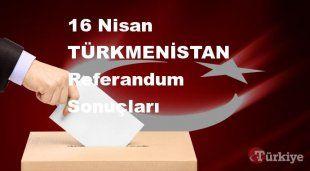 TÜRKMENİSTAN 16 Nisan Referandum sonuçları | TÜRKMENİSTAN referandumda Evet mi Hayır mı dedi?