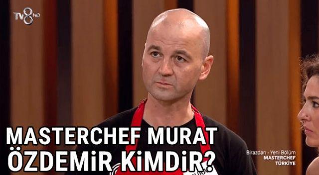 MasterChef Murat kimdir? | Master Şef Türkiye yarışmacısı MURAT ÖZDEMİR kimdir, kaç yaşında?