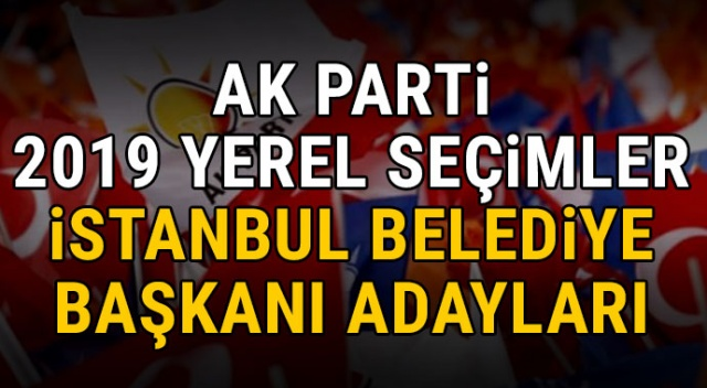 AK Parti belediye başkan adayları kim, açıklandı mı, ne zaman açıklanacak? 2019 İstanbul yerel seçimler AK PARTİ ilçe belediye başkan adayları