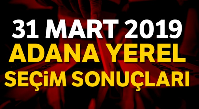 Adana Yerel Seçim sonuçları 2019! 31 Mart Adana seçim sonuçları, oy oranları | Adana kim kazandı?