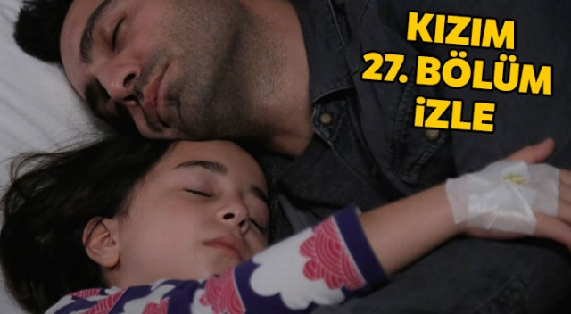 Kızım 27. bölüm izle, son bölüm izle.. Kızım 27. bölüm tek parça full izle | Kızım 28. yeni bölüm fragmanı (YouTube, TV8 izle)